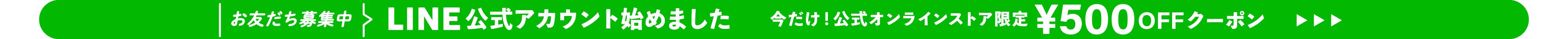 お友だち募集中 LINE 公式アカウント始めました 今だけ!公式オンラインストア限定¥500 OFFクーボン